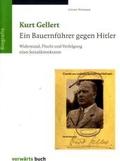 Kurt Gellert. Ein Bauernführer gegen Hitler. Widerstand, Flucht und Verfolgung eines Sozialdemokraten