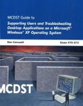 MCDST Guide to Supporting Users and Troubleshooting Desktop Applications on a Microsoft Windows XP Operating System: Exam #70-272: Mcdst 70-272