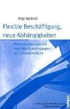 Flexible Beschäftigung, neue Abhängigkeiten: Projektarbeitsmärkte und ihre Auswirkungen auf Lebensverläufe (Schriften aus dem MPI für Gesellschaftsforschung)
