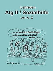 Leitfaden Alg II / Sozialhilfe von A-Z: Ein praktischer Ratgeber für alle, die Arbeitslosengeld II / Sozialhilfe beziehen müssen und über ihre Rechte informiert werden wollen.