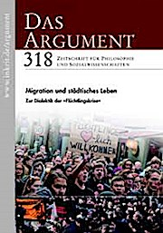 DAS ARGUMENT 318 Heft 4/2016  58. Jahrgang  Migration und städtisches Leben, Zur Dialektik der Flüchtlingskrise