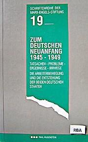 Zum Deutschen Neuanfang 1945 - 1949. Tatsachen - Probleme - Ergebnisse - Irrwege. Die Arbeiterbewegung und die Entstehung der beiden deutschen Staaten
