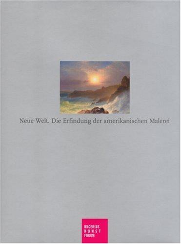 Neue Welt. Die Erfindung der amerikanischen Maleiei: Katalogbuch zur Ausstellung in Hamburg, Bucerius Kunstforum, 24.2.2007-28.5.2007: Die Erfindung Der Amerikanischen Malerei