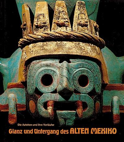 Glanz und Untergang des Alten Mexiko. Die Azteken und ihre Vorläufer