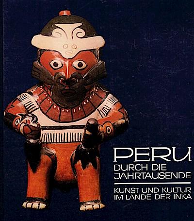 Peru durch die Jahrtausende. Kunst und Kultur im Lande der Inka